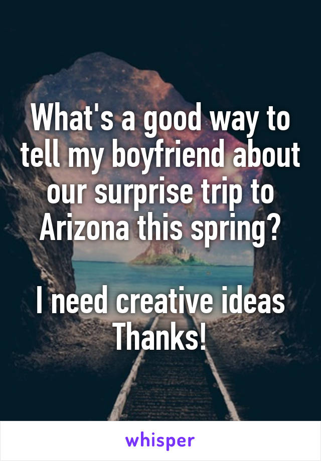What's a good way to tell my boyfriend about our surprise trip to Arizona this spring?  I need creative ideas Thanks!