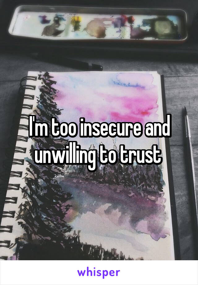 I'm too insecure and unwilling to trust
