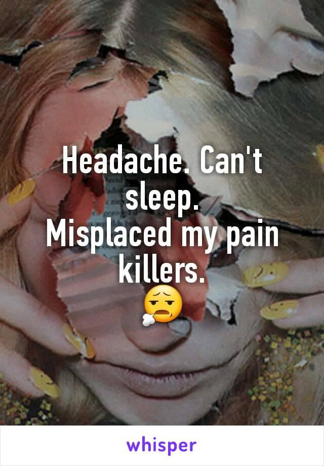 Headache. Can't sleep. Misplaced my pain killers. 😧