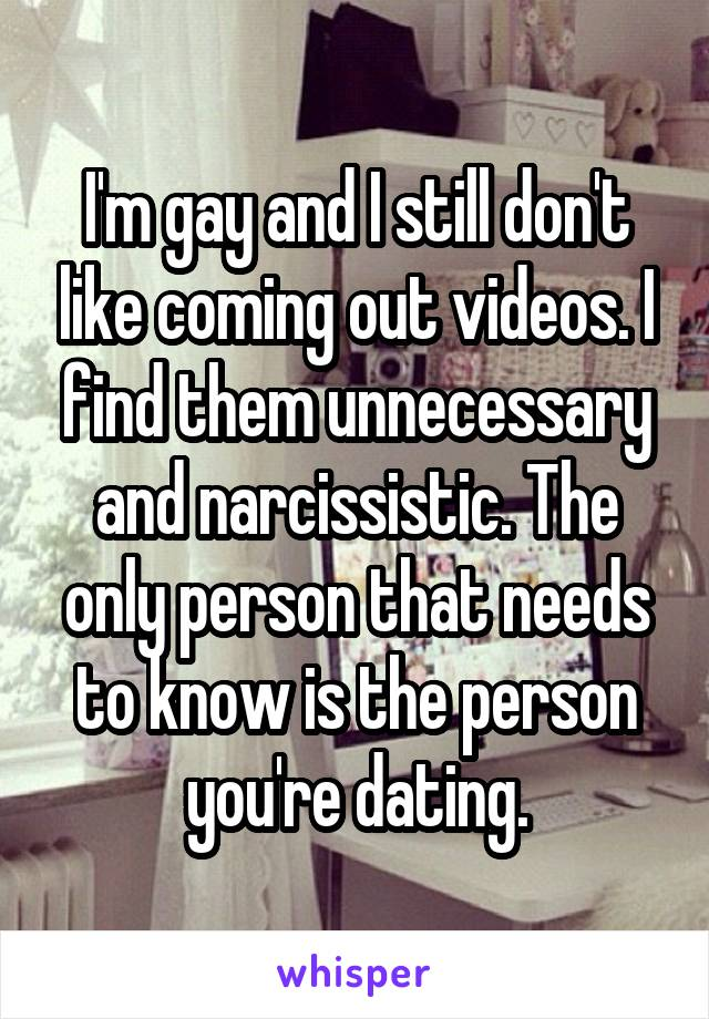 I'm gay and I still don't like coming out videos. I find them unnecessary and narcissistic. The only person that needs to know is the person you're dating.