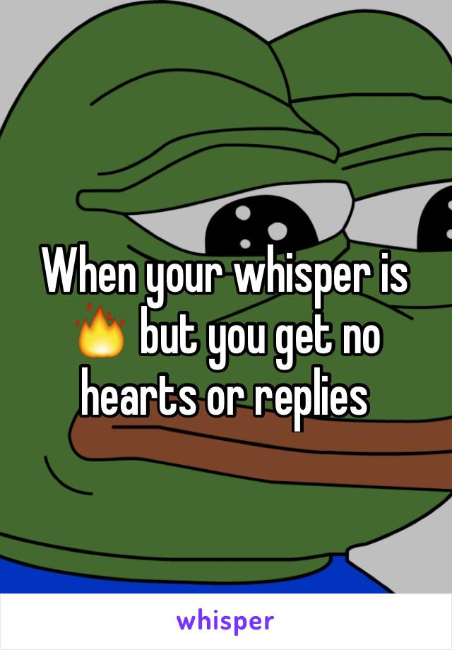 When your whisper is 🔥 but you get no hearts or replies