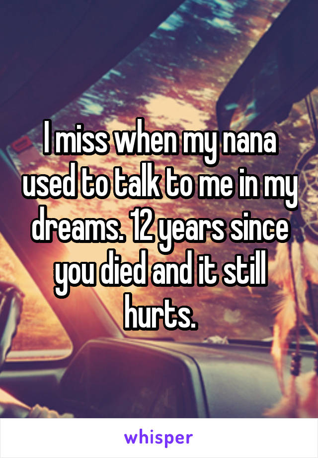 I miss when my nana used to talk to me in my dreams. 12 years since you died and it still hurts.