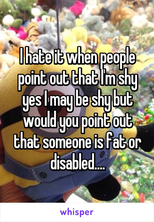 I hate it when people point out that I'm shy yes I may be shy but would you point out that someone is fat or disabled....