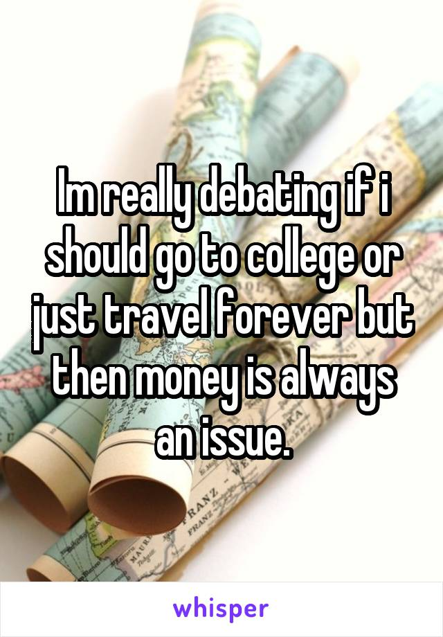Im really debating if i should go to college or just travel forever but then money is always an issue.