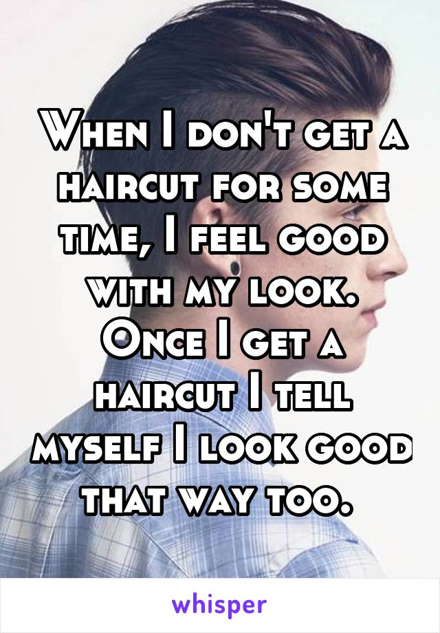 When I don't get a haircut for some time, I feel good with my look. Once I get a haircut I tell myself I look good that way too.