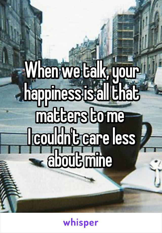 When we talk, your happiness is all that matters to me  I couldn't care less about mine