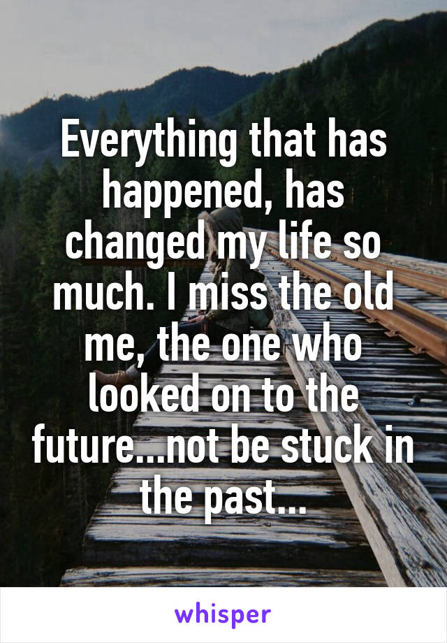 Everything that has happened, has changed my life so much. I miss the old me, the one who looked on to the future...not be stuck in the past...