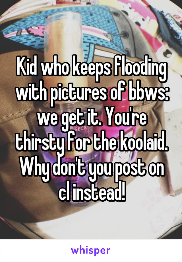 Kid who keeps flooding with pictures of bbws: we get it. You're thirsty for the koolaid. Why don't you post on cl instead!