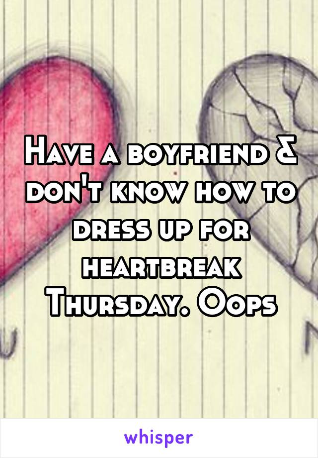 Have a boyfriend & don't know how to dress up for heartbreak Thursday. Oops