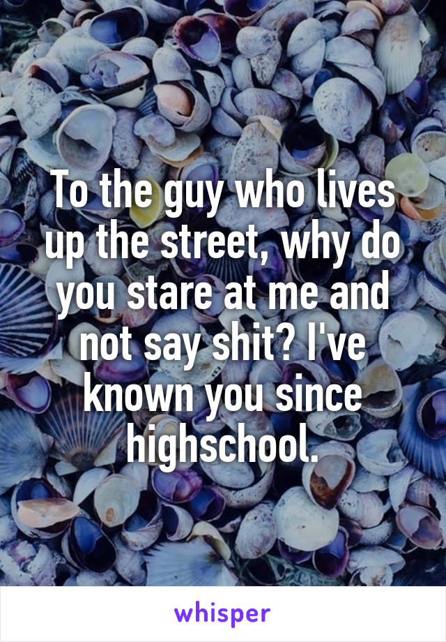To the guy who lives up the street, why do you stare at me and not say shit? I've known you since highschool.