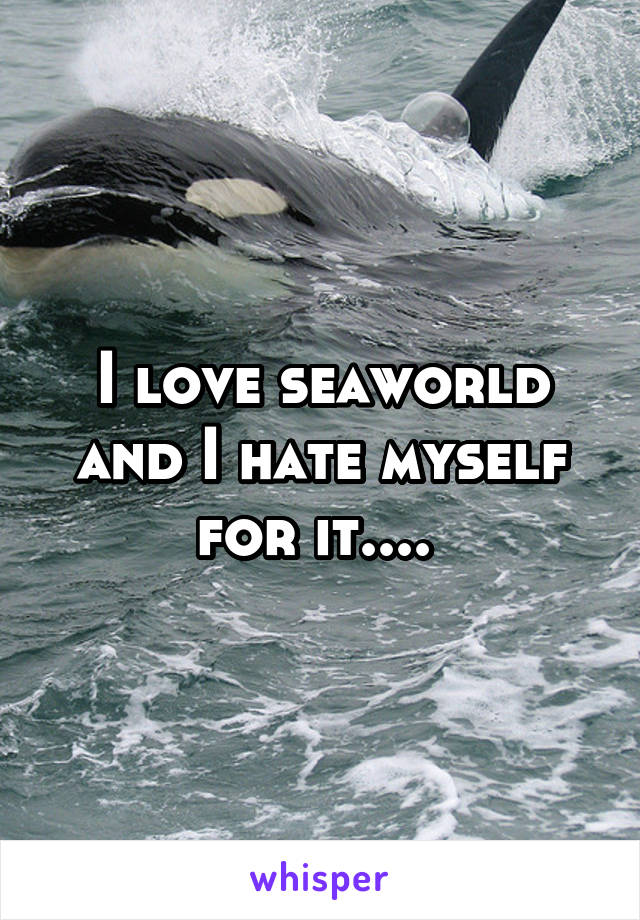 I love seaworld and I hate myself for it....