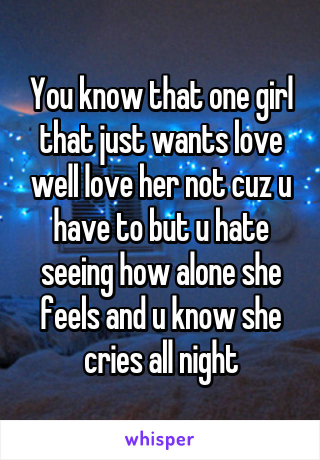 You know that one girl that just wants love well love her not cuz u have to but u hate seeing how alone she feels and u know she cries all night