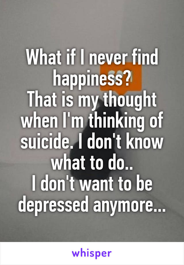 What if I never find happiness? That is my thought when I'm thinking of suicide. I don't know what to do.. I don't want to be depressed anymore...
