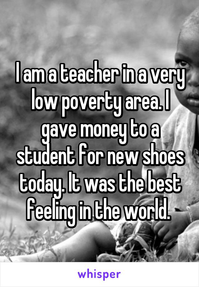I am a teacher in a very low poverty area. I gave money to a student for new shoes today. It was the best feeling in the world.