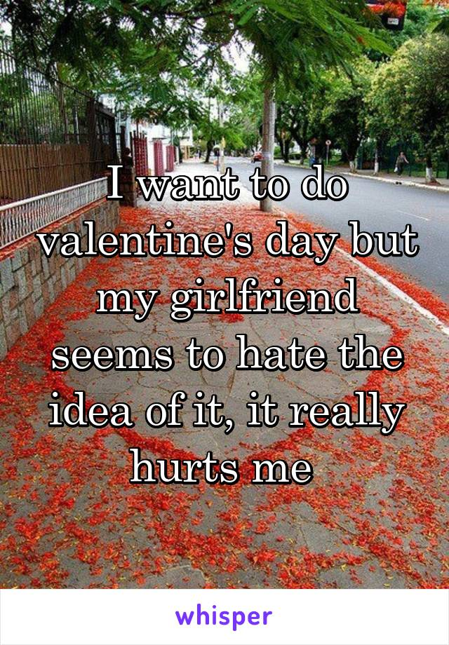 I want to do valentine's day but my girlfriend seems to hate the idea of it, it really hurts me
