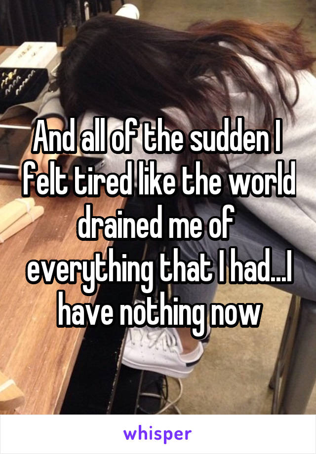 And all of the sudden I  felt tired like the world drained me of  everything that I had...I have nothing now