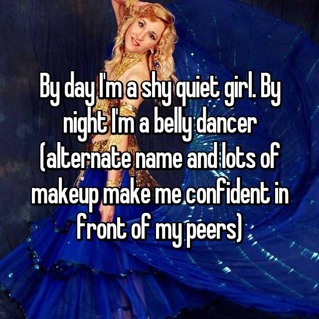 By day I'm a shy quiet girl. By night I'm a belly dancer (alternate name and lots of makeup make me confident in front of my peers)