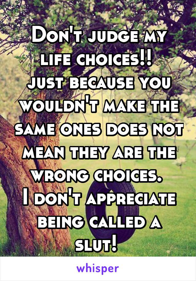 Don't judge my life choices!!  just because you wouldn't make the same ones does not mean they are the wrong choices.  I don't appreciate being called a slut!