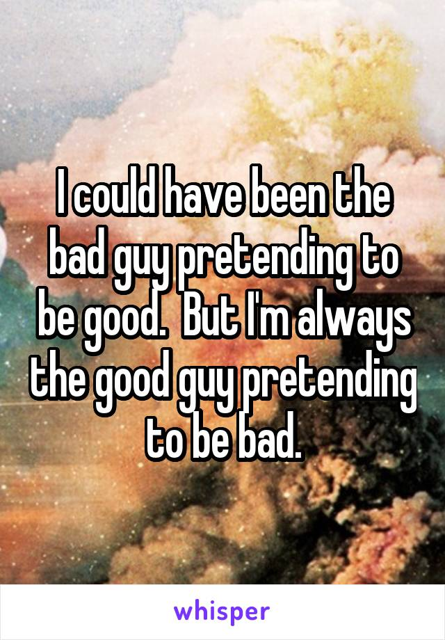 I could have been the bad guy pretending to be good.  But I'm always the good guy pretending to be bad.