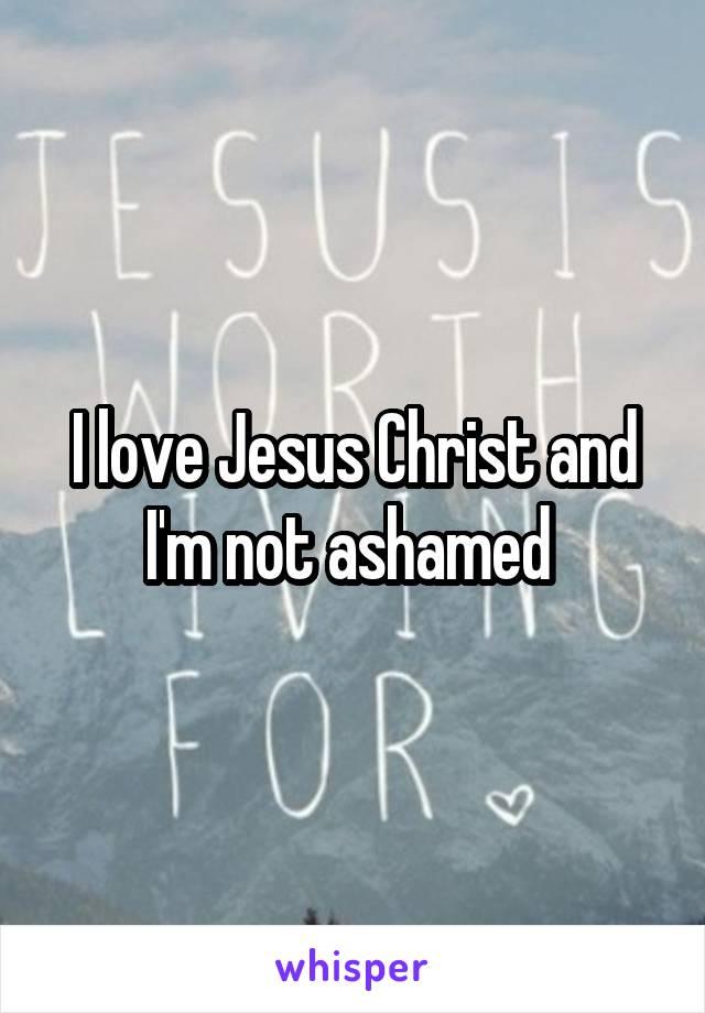 I love Jesus Christ and I'm not ashamed