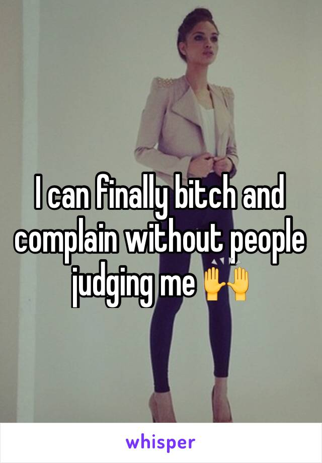 I can finally bitch and complain without people judging me 🙌