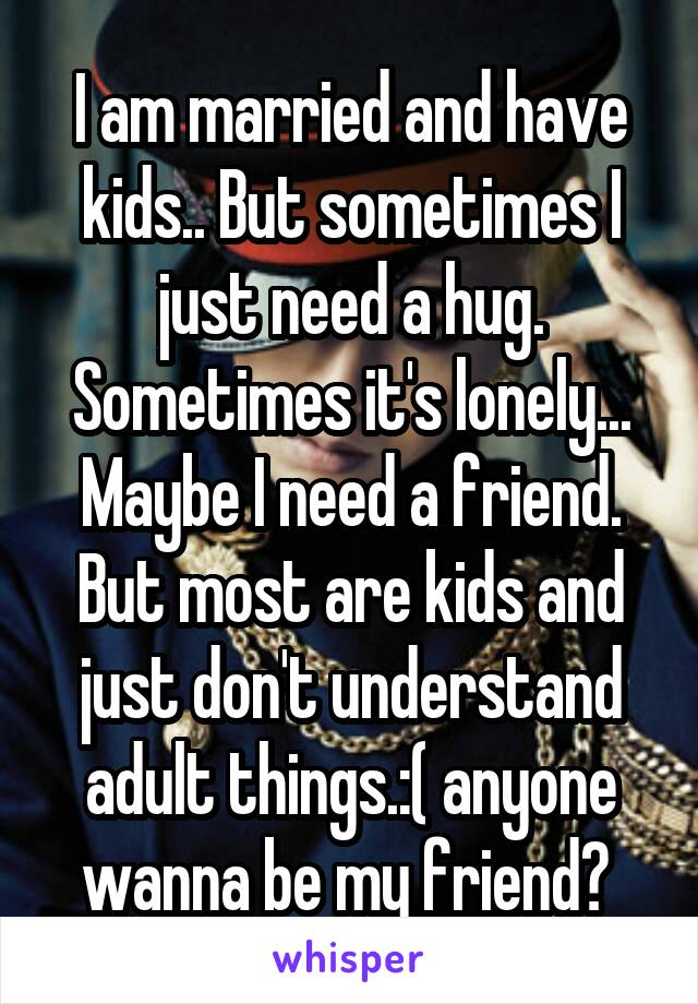 I am married and have kids.. But sometimes I just need a hug. Sometimes it's lonely... Maybe I need a friend. But most are kids and just don't understand adult things.:( anyone wanna be my friend?