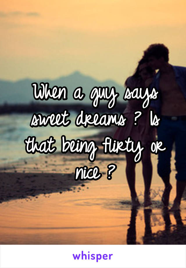When a guy says sweet dreams ? Is that being flirty or nice ?