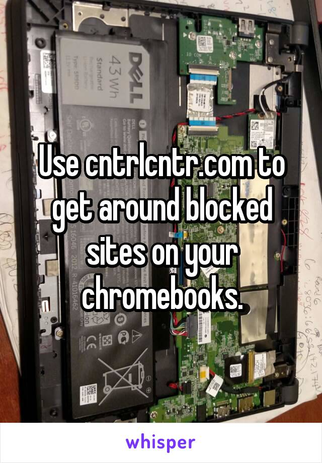 Use cntrlcntr.com to get around blocked sites on your chromebooks.