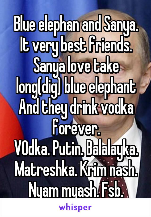 Blue elephan and Sanya. It very best friends. Sanya love take long(dig) blue elephant And they drink vodka forever. VOdka. Putin. Balalayka. Matreshka. Krim nash. Nyam myash. Fsb.