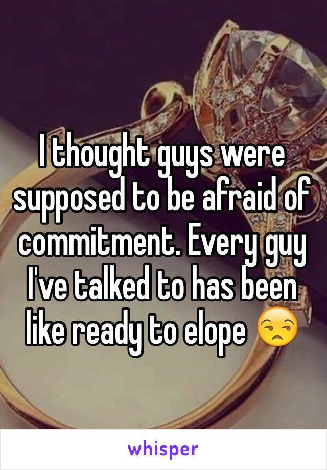 I thought guys were supposed to be afraid of commitment. Every guy I've talked to has been like ready to elope 😒