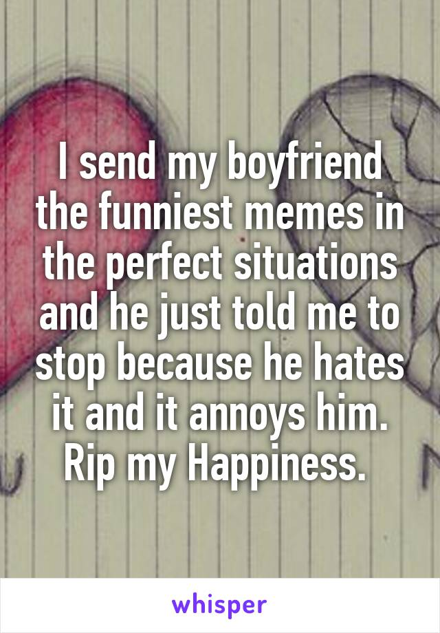 I send my boyfriend the funniest memes in the perfect situations and he just told me to stop because he hates it and it annoys him. Rip my Happiness.