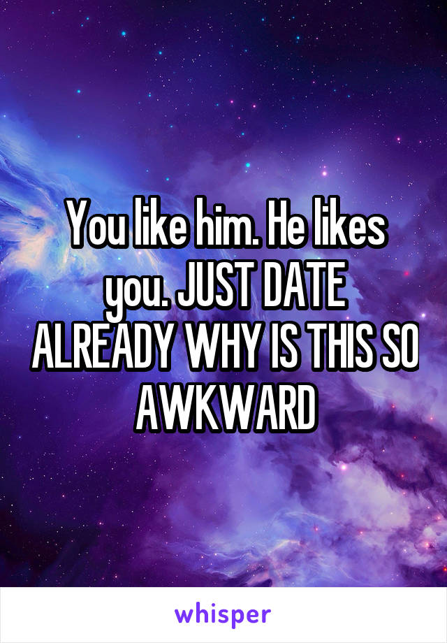 You like him. He likes you. JUST DATE ALREADY WHY IS THIS SO AWKWARD
