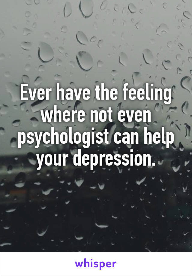 Ever have the feeling where not even psychologist can help your depression.