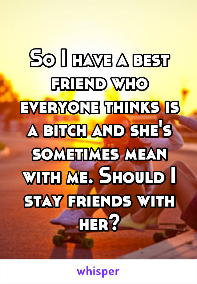 So I have a best friend who everyone thinks is a bitch and she's sometimes mean with me. Should I stay friends with her?