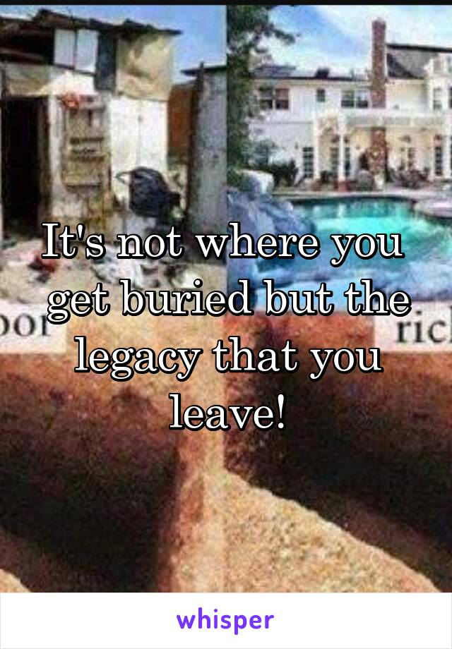 It's not where you  get buried but the legacy that you leave!
