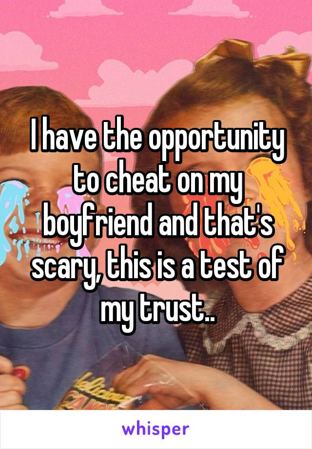 I have the opportunity to cheat on my boyfriend and that's scary, this is a test of my trust..