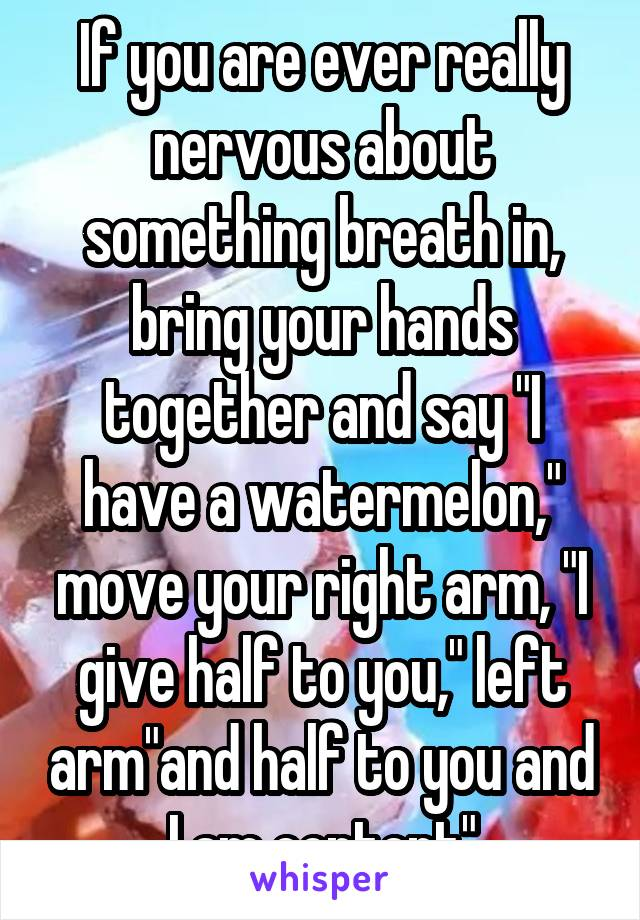 "If you are ever really nervous about something breath in, bring your hands together and say ""I have a watermelon,"" move your right arm, ""I give half to you,"" left arm""and half to you and I am content"""