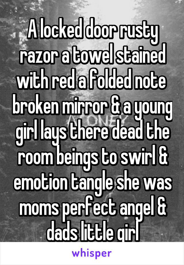 A locked door rusty razor a towel stained with red a folded note  broken mirror & a young girl lays there dead the room beings to swirl & emotion tangle she was moms perfect angel & dads little girl