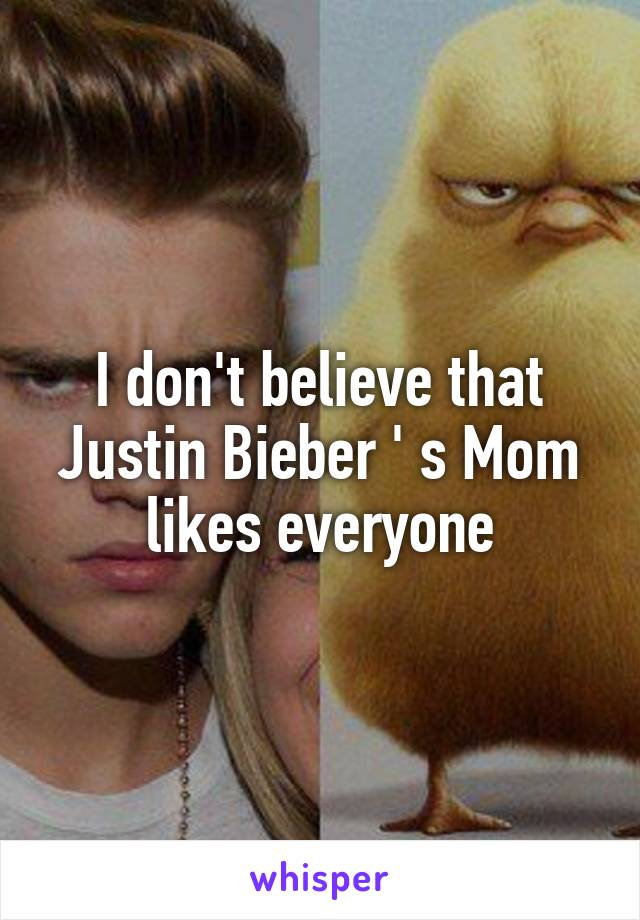 I don't believe that Justin Bieber ' s Mom likes everyone
