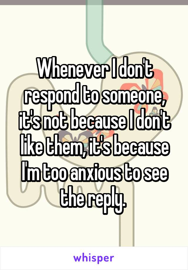 Whenever I don't respond to someone, it's not because I don't like them, it's because I'm too anxious to see the reply.