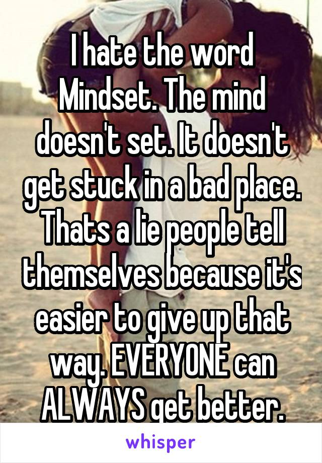 I hate the word Mindset. The mind doesn't set. It doesn't get stuck in a bad place. Thats a lie people tell themselves because it's easier to give up that way. EVERYONE can ALWAYS get better.
