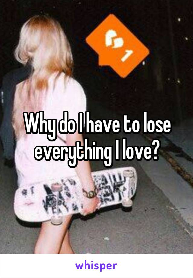 Why do I have to lose everything I love?
