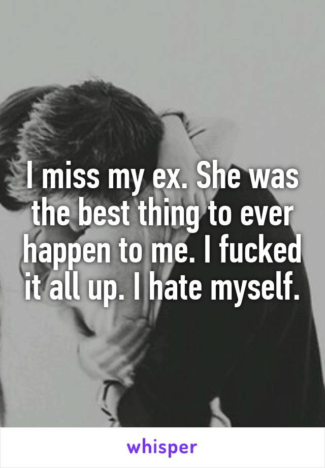 I miss my ex. She was the best thing to ever happen to me. I fucked it all up. I hate myself.