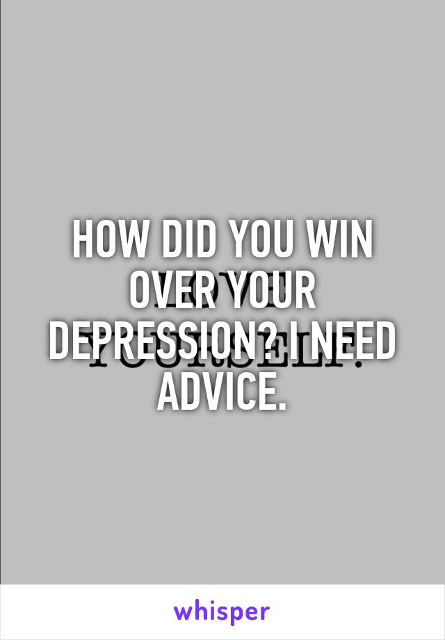 HOW DID YOU WIN OVER YOUR DEPRESSION? I NEED ADVICE.