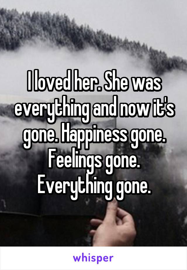 I loved her. She was everything and now it's gone. Happiness gone. Feelings gone. Everything gone.