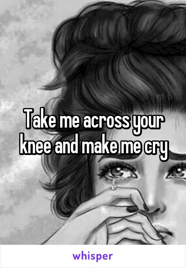 Take me across your knee and make me cry
