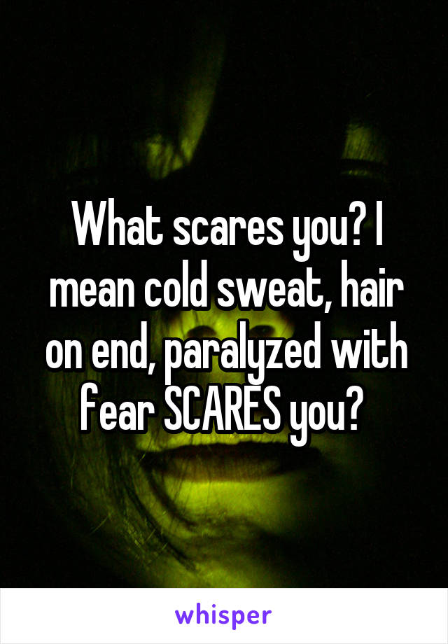 What scares you? I mean cold sweat, hair on end, paralyzed with fear SCARES you?