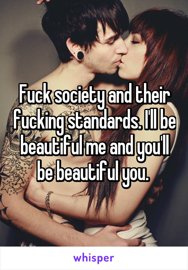 Fuck society and their fucking standards. I'll be beautiful me and you'll be beautiful you.