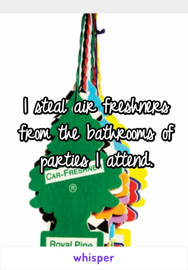 I steal air freshners from the bathrooms of parties I attend.