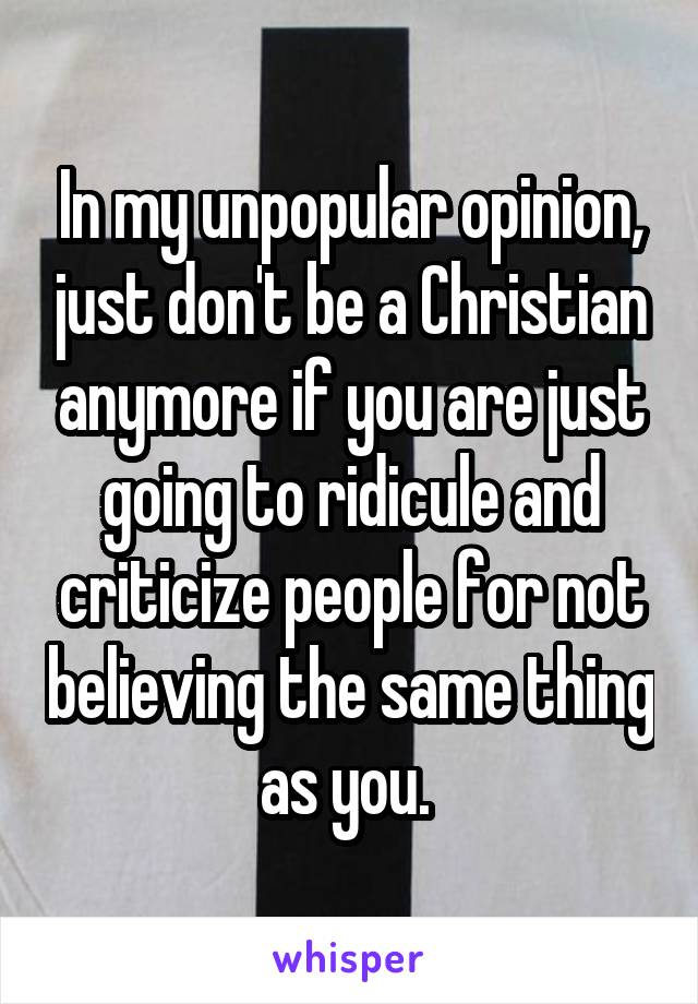 In my unpopular opinion, just don't be a Christian anymore if you are just going to ridicule and criticize people for not believing the same thing as you.